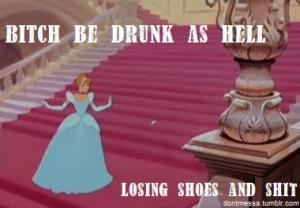 Cinderella- Bitch be drunk as hell, losing shoes and shit