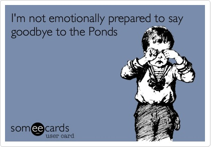 I'm not emotionally prepared to say goodbye to the Ponds