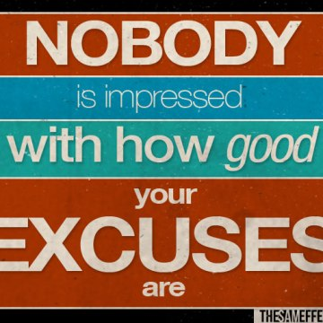 Nobody is impressed with how good your excuses are